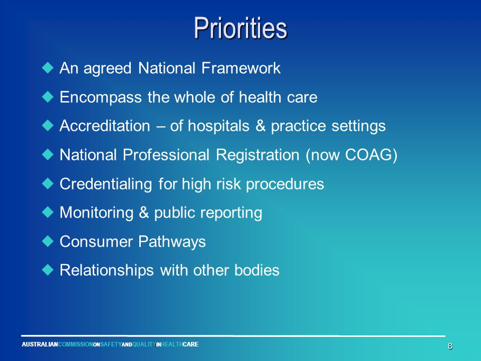 Y AUSTRALIANCOMMISSION ON SAFETY AND QUALITY IN HEALTHCARE 8 Priorities  An agreed National Framework  Encompass the whole of health care  Accredit