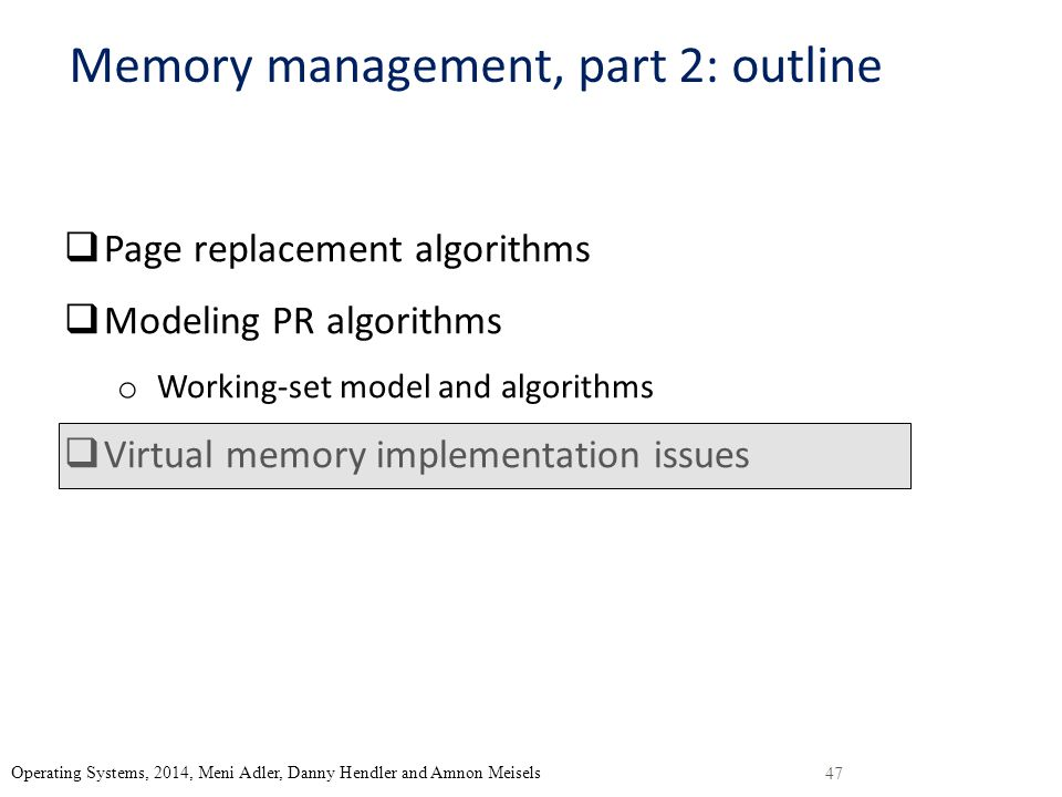 47 Operating Systems, 2014, Meni Adler, Danny Hendler and Amnon Meisels Memory management, part 2: outline  Page replacement algorithms  Modeling PR algorithms o Working-set model and algorithms  Virtual memory implementation issues