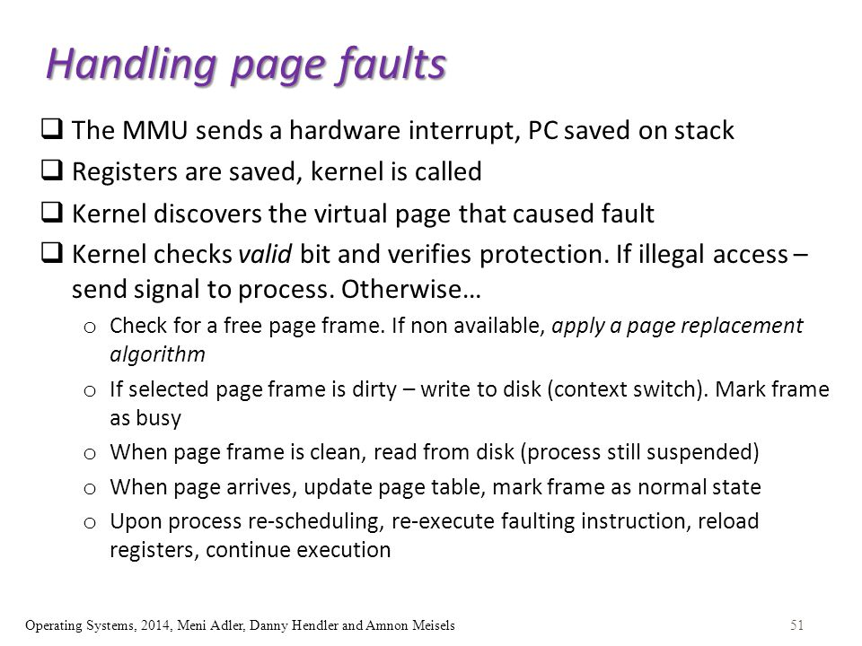 51Operating Systems, 2014, Meni Adler, Danny Hendler and Amnon Meisels Handling page faults  The MMU sends a hardware interrupt, PC saved on stack  Registers are saved, kernel is called  Kernel discovers the virtual page that caused fault  Kernel checks valid bit and verifies protection.