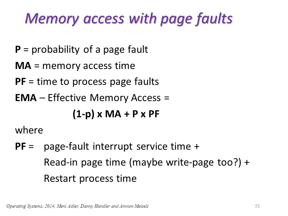 Operating Systems, 2014, Meni Adler, Danny Hendler and Amnon Meisels53 Memory access with page faults P = probability of a page fault MA = memory access time PF = time to process page faults EMA – Effective Memory Access = (1-p) x MA + P x PF where PF =page-fault interrupt service time + Read-in page time (maybe write-page too ) + Restart process time