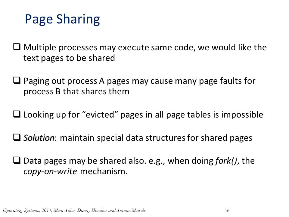 Page Sharing  Multiple processes may execute same code, we would like the text pages to be shared  Paging out process A pages may cause many page faults for process B that shares them  Looking up for evicted pages in all page tables is impossible  Solution  Solution: maintain special data structures for shared pages  Data pages may be shared also.
