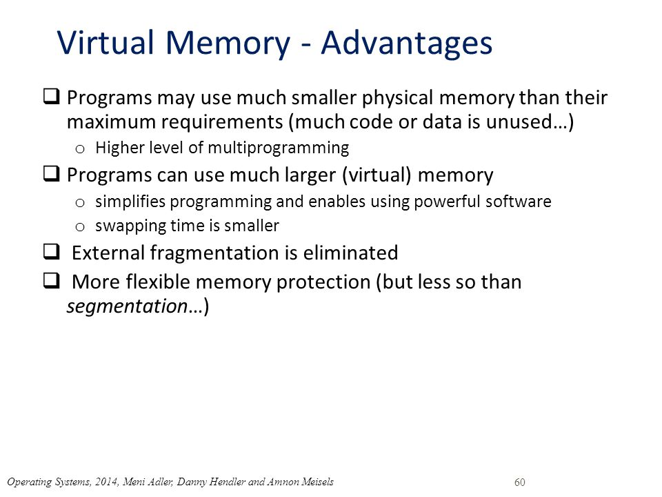 Virtual Memory - Advantages  Programs may use much smaller physical memory than their maximum requirements (much code or data is unused…) o Higher level of multiprogramming  Programs can use much larger (virtual) memory o simplifies programming and enables using powerful software o swapping time is smaller  External fragmentation is eliminated  More flexible memory protection (but less so than segmentation…) 60 Operating Systems, 2014, Meni Adler, Danny Hendler and Amnon Meisels