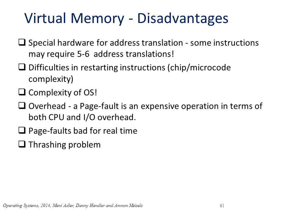 Virtual Memory - Disadvantages  Special hardware for address translation - some instructions may require 5-6 address translations.