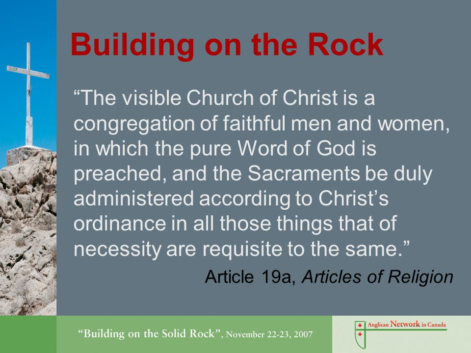 Building on the Rock The visible Church of Christ is a congregation of faithful men and women, in which the pure Word of God is preached, and the Sacraments be duly administered according to Christ's ordinance in all those things that of necessity are requisite to the same. Article 19a, Articles of Religion