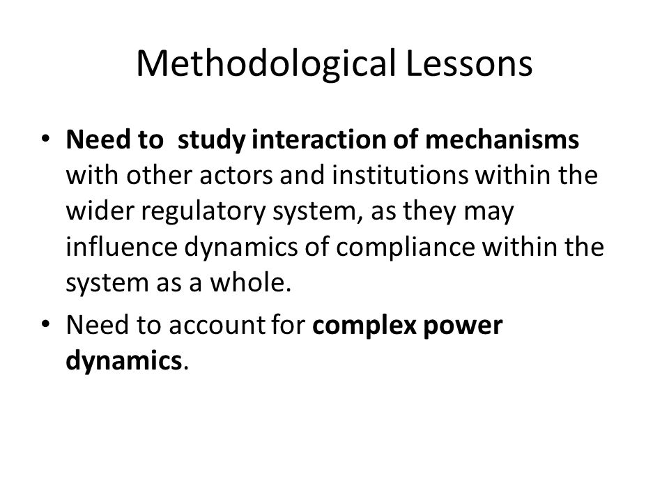 Methodological Lessons Need to study interaction of mechanisms with other actors and institutions within the wider regulatory system, as they may influence dynamics of compliance within the system as a whole.