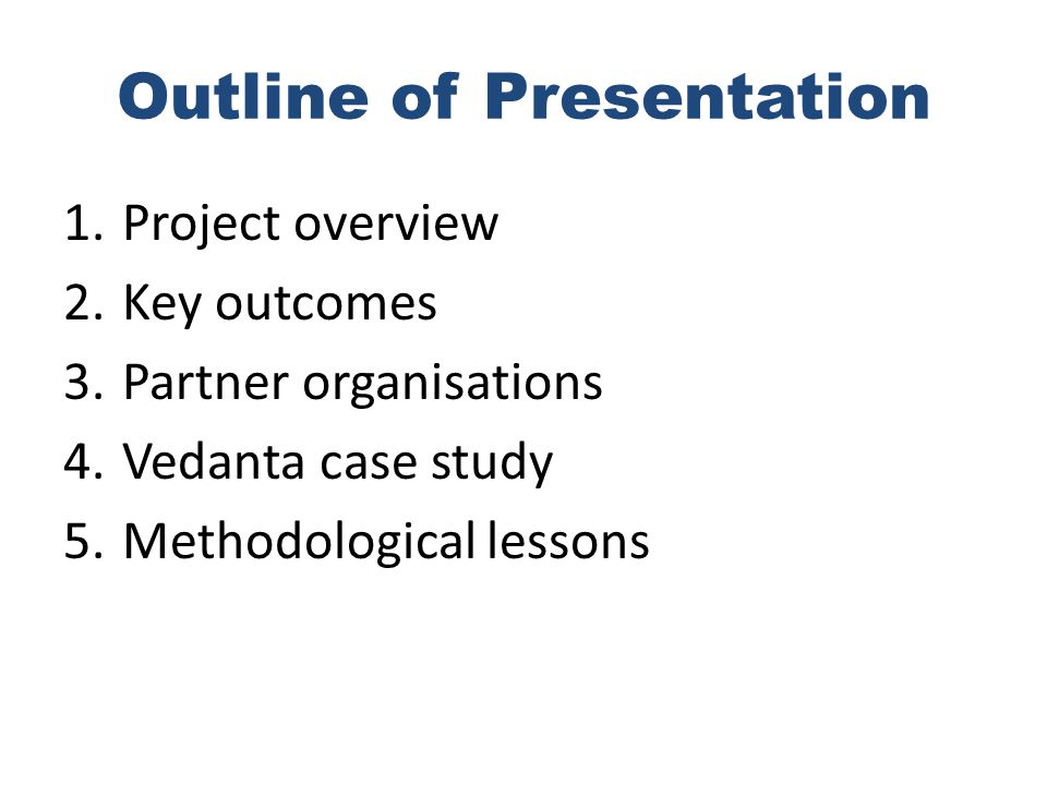 Outline of Presentation 1.Project overview 2.Key outcomes 3.Partner organisations 4.Vedanta case study 5.Methodological lessons