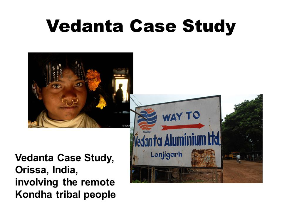 Vedanta Case Study Vedanta Case Study, Orissa, India, involving the remote Kondha tribal people