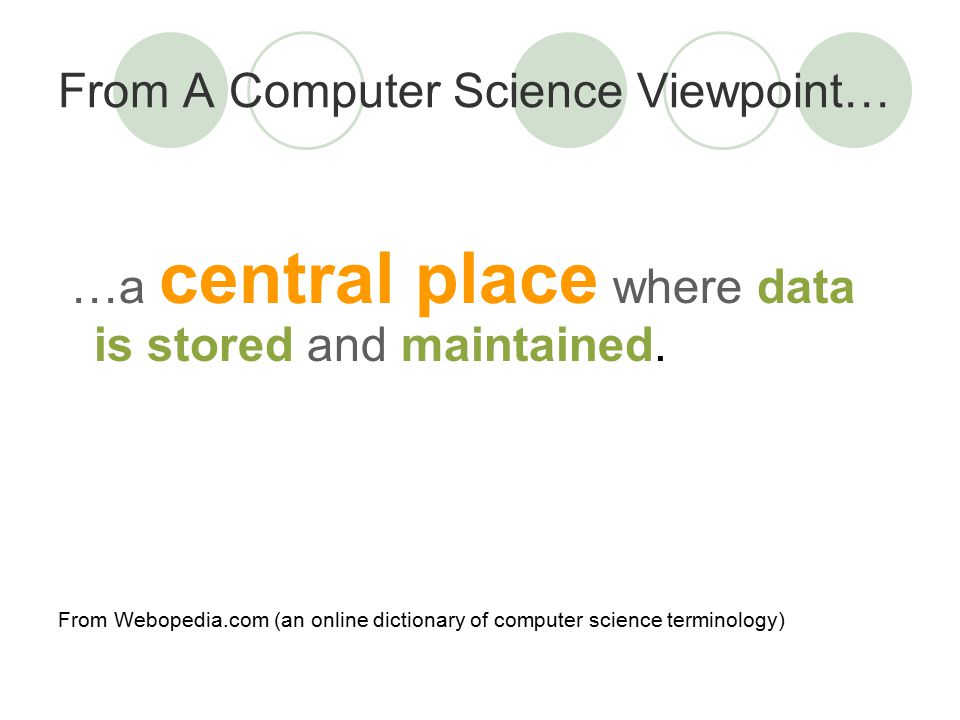 From A Computer Science Viewpoint… …a central place where data is stored and maintained.