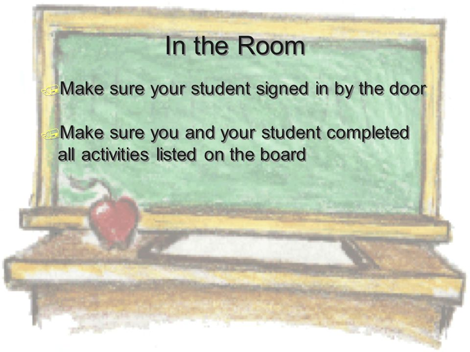 In the Room  Make sure your student signed in by the door  Make sure you and your student completed all activities listed on the board  Make sure your student signed in by the door  Make sure you and your student completed all activities listed on the board