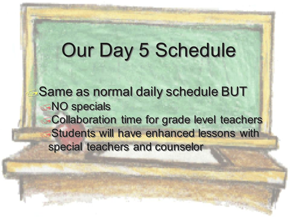  Same as normal daily schedule BUT  NO specials  Collaboration time for grade level teachers  Students will have enhanced lessons with special teachers and counselor  Same as normal daily schedule BUT  NO specials  Collaboration time for grade level teachers  Students will have enhanced lessons with special teachers and counselor Our Day 5 Schedule