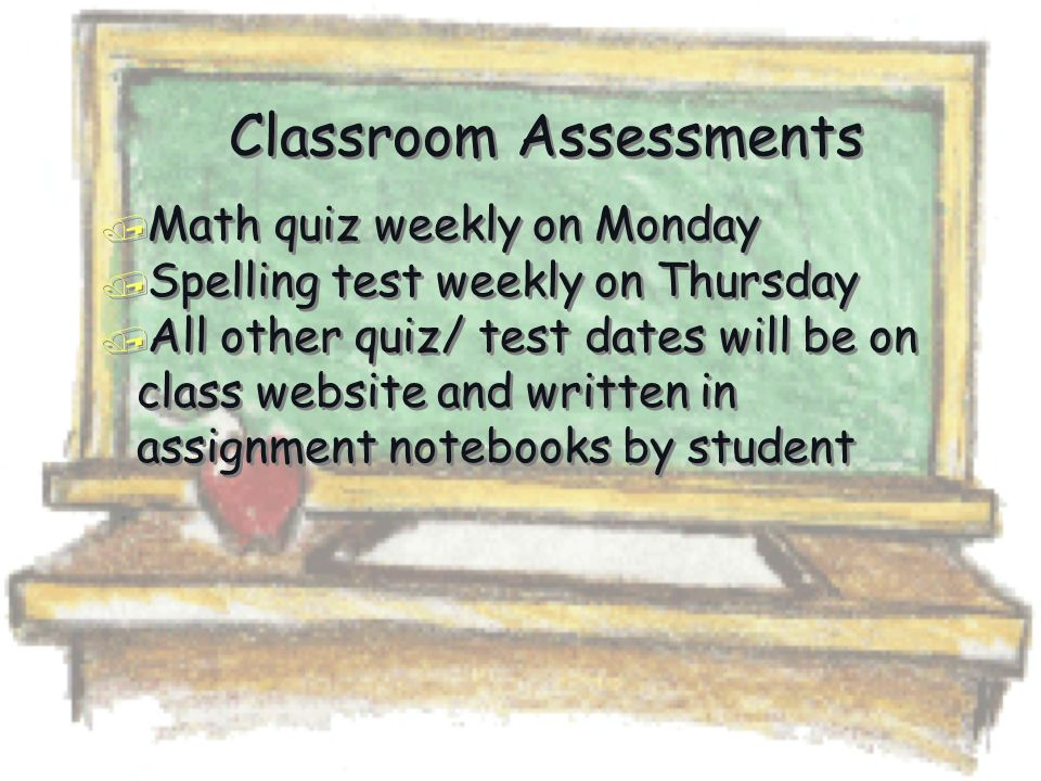 Classroom Assessments / Math quiz weekly on Monday / Spelling test weekly on Thursday / All other quiz/ test dates will be on class website and written in assignment notebooks by student / Math quiz weekly on Monday / Spelling test weekly on Thursday / All other quiz/ test dates will be on class website and written in assignment notebooks by student