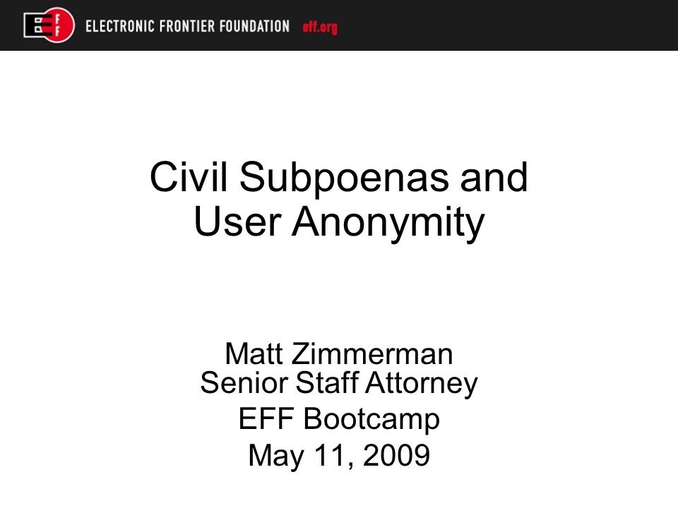 Civil Subpoenas and User Anonymity Matt Zimmerman Senior Staff Attorney EFF Bootcamp May 11, 2009