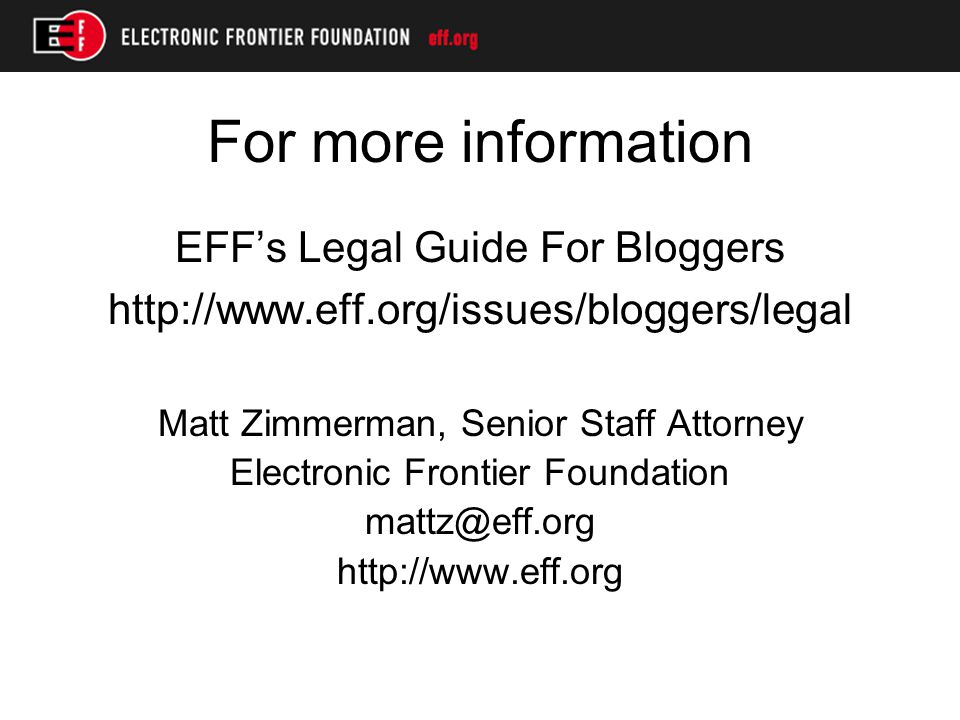 For more information EFF's Legal Guide For Bloggers http://www.eff.org/issues/bloggers/legal Matt Zimmerman, Senior Staff Attorney Electronic Frontier Foundation mattz@eff.org http://www.eff.org