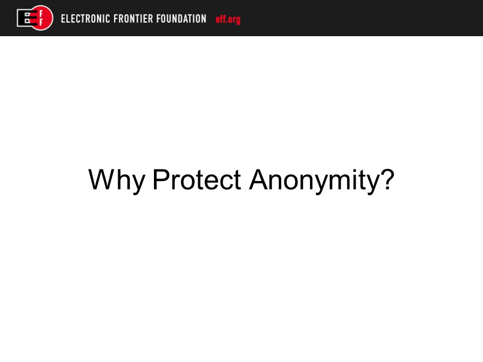 Some Recommended Practices for Protecting Anonymity oCreate a clear privacy policy oComply with your privacy policy oMinimize data intake and retention oNotify users of civil subpoenas seeking identity information oObject on behalf of users to obviously invalid subpoenas
