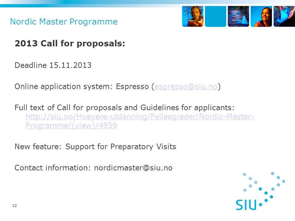 Nordic Master Programme 2013 Call for proposals: Deadline 15.11.2013 Online application system: Espresso (espresso@siu.no)espresso@siu.no Full text of Call for proposals and Guidelines for applicants: http://siu.no/Hoeyere-utdanning/Fellesgrader/Nordic-Master- Programme/(view)/4959 http://siu.no/Hoeyere-utdanning/Fellesgrader/Nordic-Master- Programme/(view)/4959 New feature: Support for Preparatory Visits Contact information: nordicmaster@siu.no 12