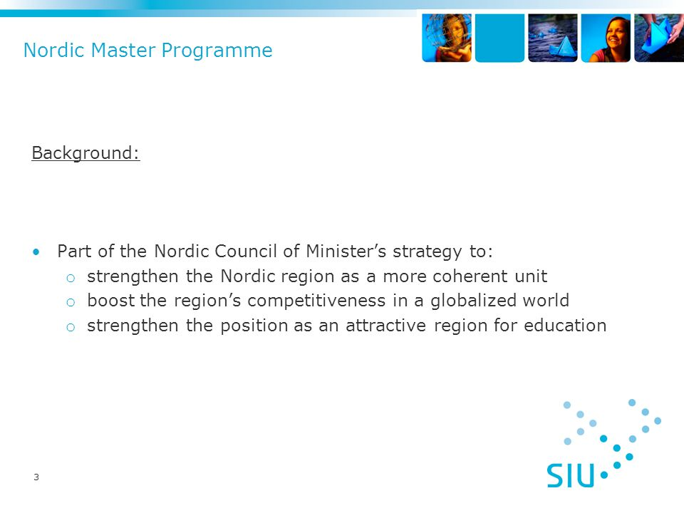 Nordic Master Programme Background: Part of the Nordic Council of Minister's strategy to: o strengthen the Nordic region as a more coherent unit o boost the region's competitiveness in a globalized world o strengthen the position as an attractive region for education 3