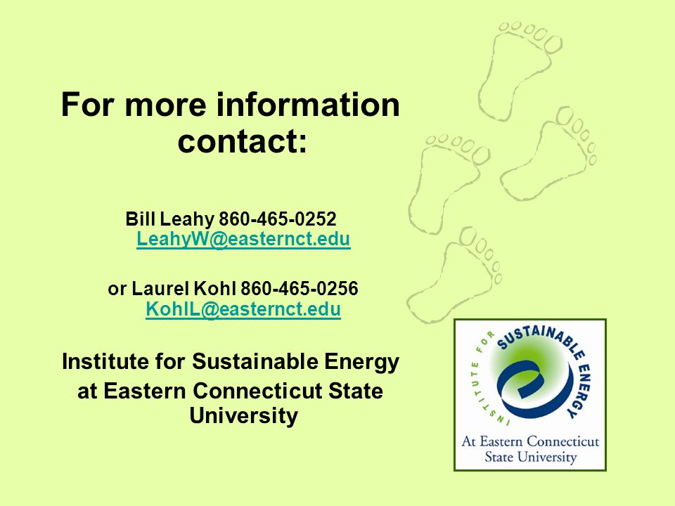 For more information contact: Bill Leahy 860-465-0252 LeahyW@easternct.edu LeahyW@easternct.edu or Laurel Kohl 860-465-0256 KohlL@easternct.edu KohlL@easternct.edu Institute for Sustainable Energy at Eastern Connecticut State University