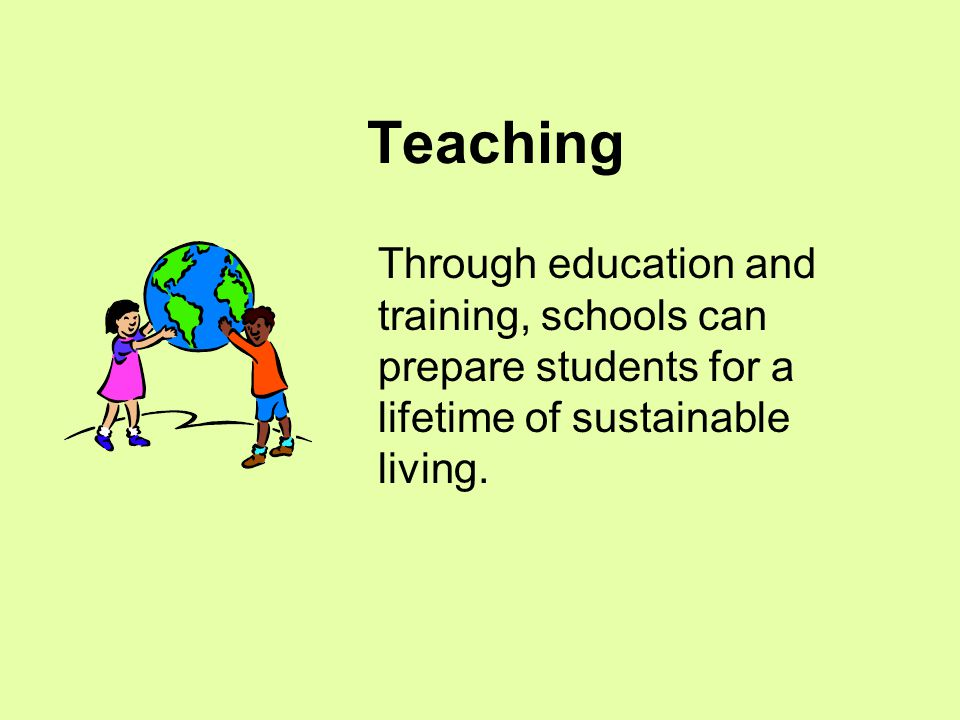 Teaching Through education and training, schools can prepare students for a lifetime of sustainable living.
