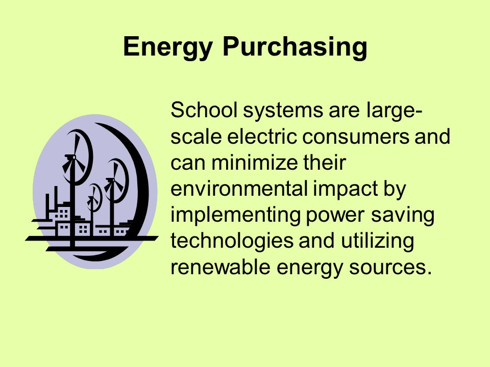 Energy Purchasing School systems are large- scale electric consumers and can minimize their environmental impact by implementing power saving technologies and utilizing renewable energy sources.