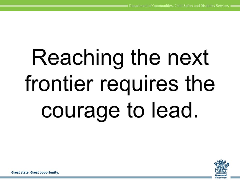Reaching the next frontier requires the courage to lead.