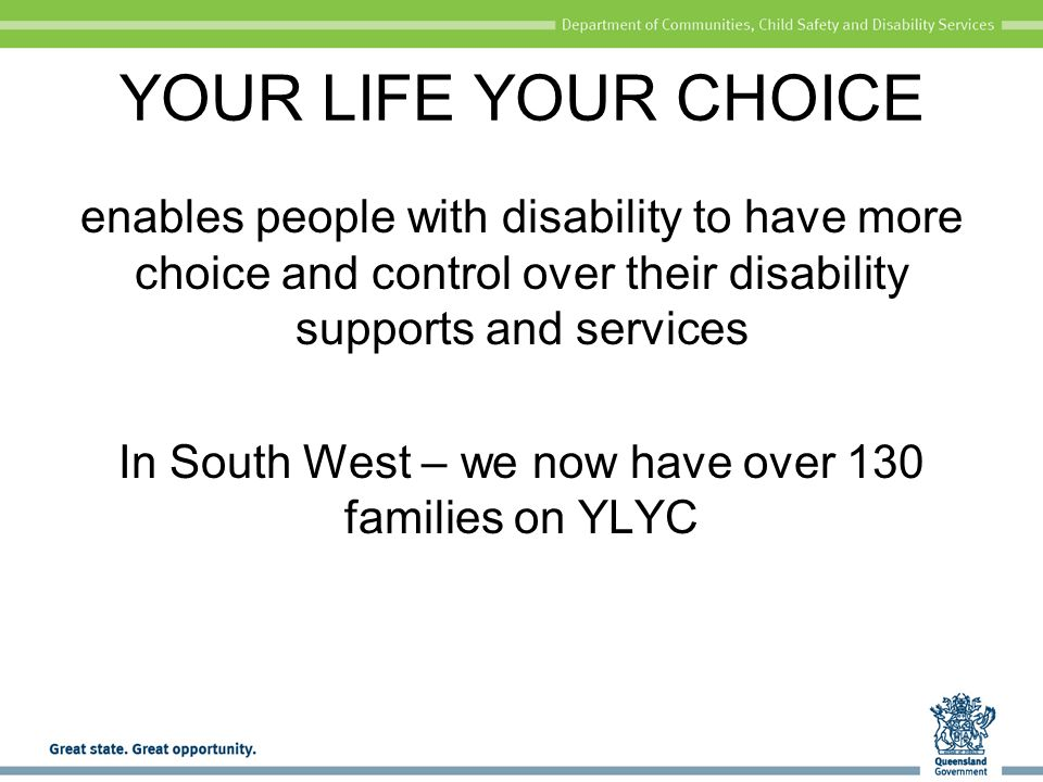 YOUR LIFE YOUR CHOICE enables people with disability to have more choice and control over their disability supports and services In South West – we now have over 130 families on YLYC