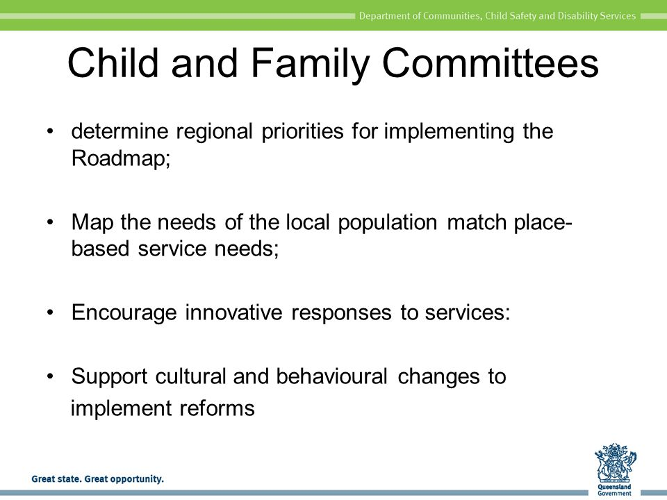Child and Family Committees determine regional priorities for implementing the Roadmap; Map the needs of the local population match place- based service needs; Encourage innovative responses to services: Support cultural and behavioural changes to implement reforms
