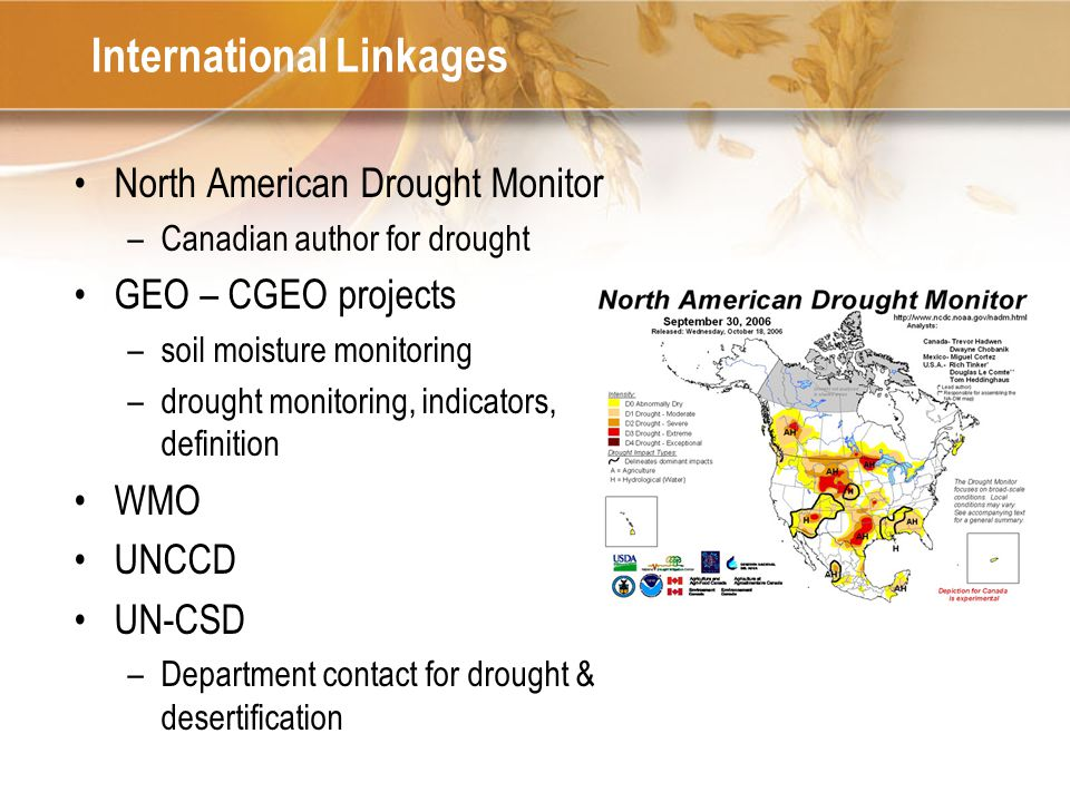 International Linkages North American Drought Monitor –Canadian author for drought GEO – CGEO projects –soil moisture monitoring –drought monitoring, indicators, definition WMO UNCCD UN-CSD –Department contact for drought & desertification
