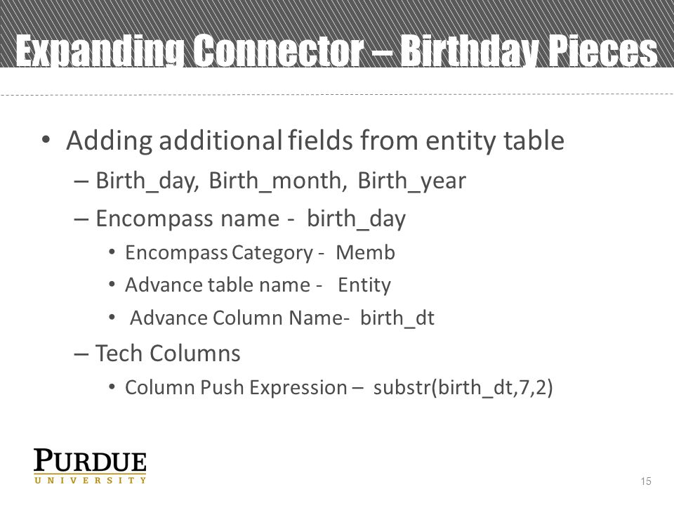 15 Expanding Connector – Birthday Pieces Adding additional fields from entity table – Birth_day, Birth_month, Birth_year – Encompass name - birth_day Encompass Category - Memb Advance table name - Entity Advance Column Name- birth_dt – Tech Columns Column Push Expression – substr(birth_dt,7,2)