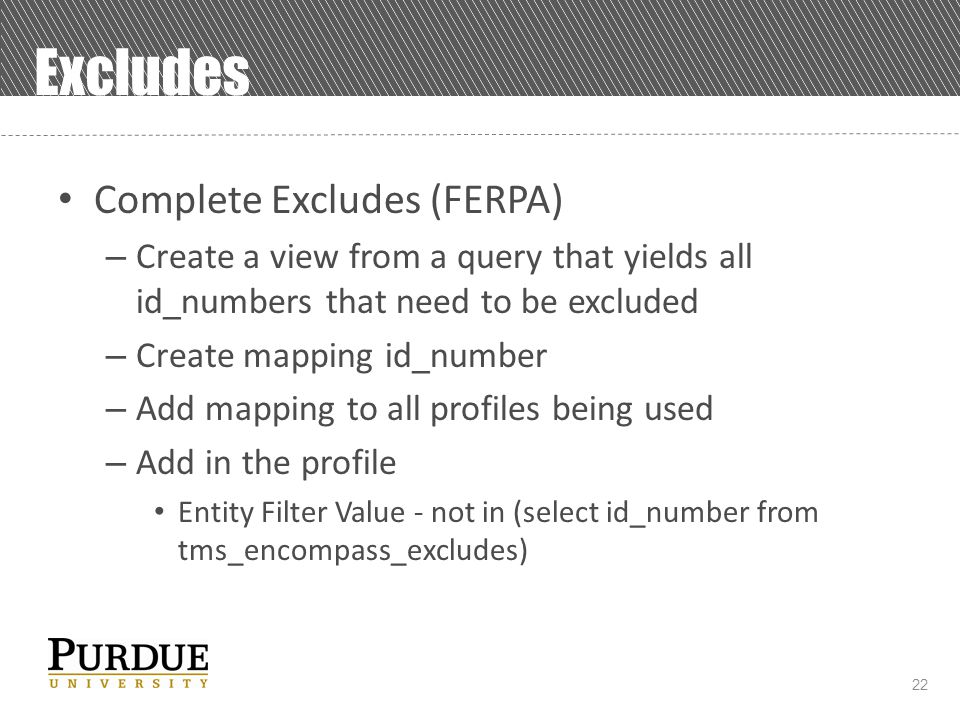 22 Excludes Complete Excludes (FERPA) – Create a view from a query that yields all id_numbers that need to be excluded – Create mapping id_number – Add mapping to all profiles being used – Add in the profile Entity Filter Value - not in (select id_number from tms_encompass_excludes)