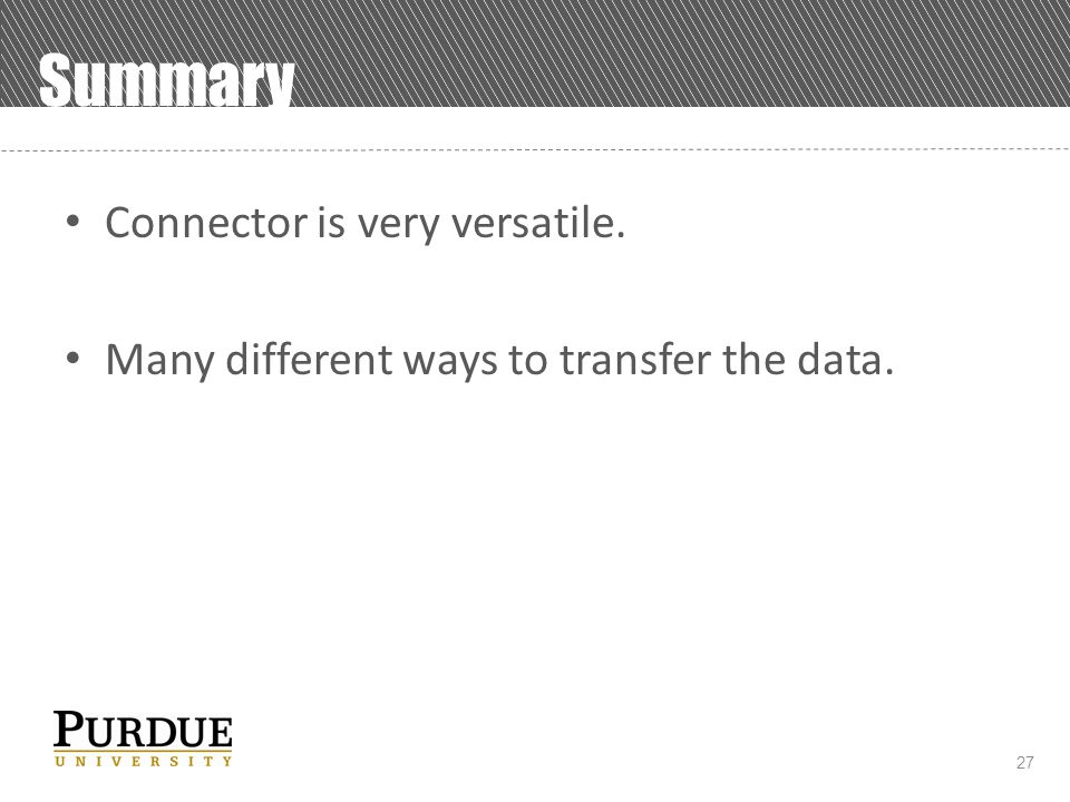 27 Summary Connector is very versatile. Many different ways to transfer the data.