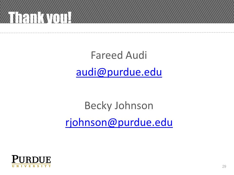 29 Thank you! Fareed Audi audi@purdue.edu Becky Johnson rjohnson@purdue.edu