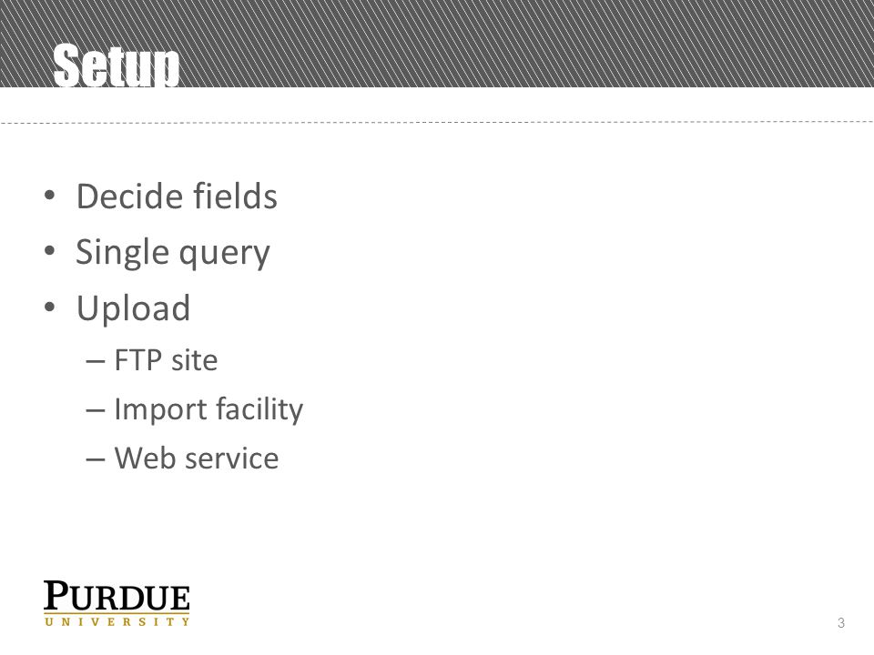 3 Setup Decide fields Single query Upload – FTP site – Import facility – Web service
