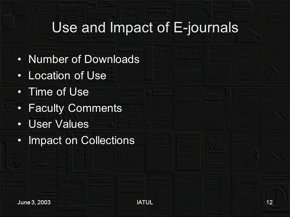 June 3, 2003IATUL12 Use and Impact of E-journals Number of Downloads Location of Use Time of Use Faculty Comments User Values Impact on Collections