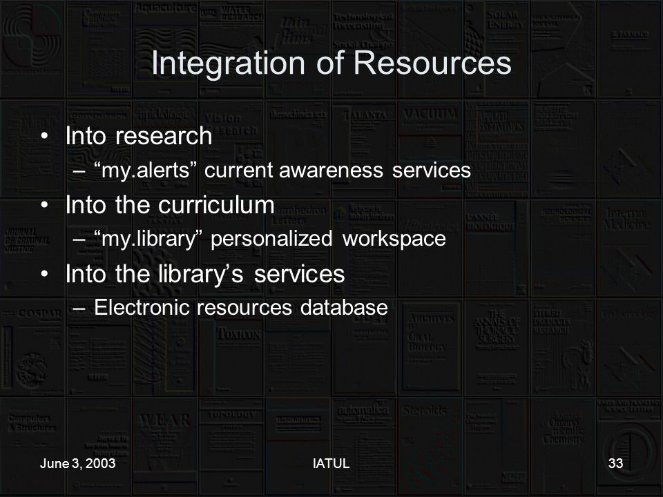 June 3, 2003IATUL33 Integration of Resources Into research – my.alerts current awareness services Into the curriculum – my.library personalized workspace Into the library's services –Electronic resources database