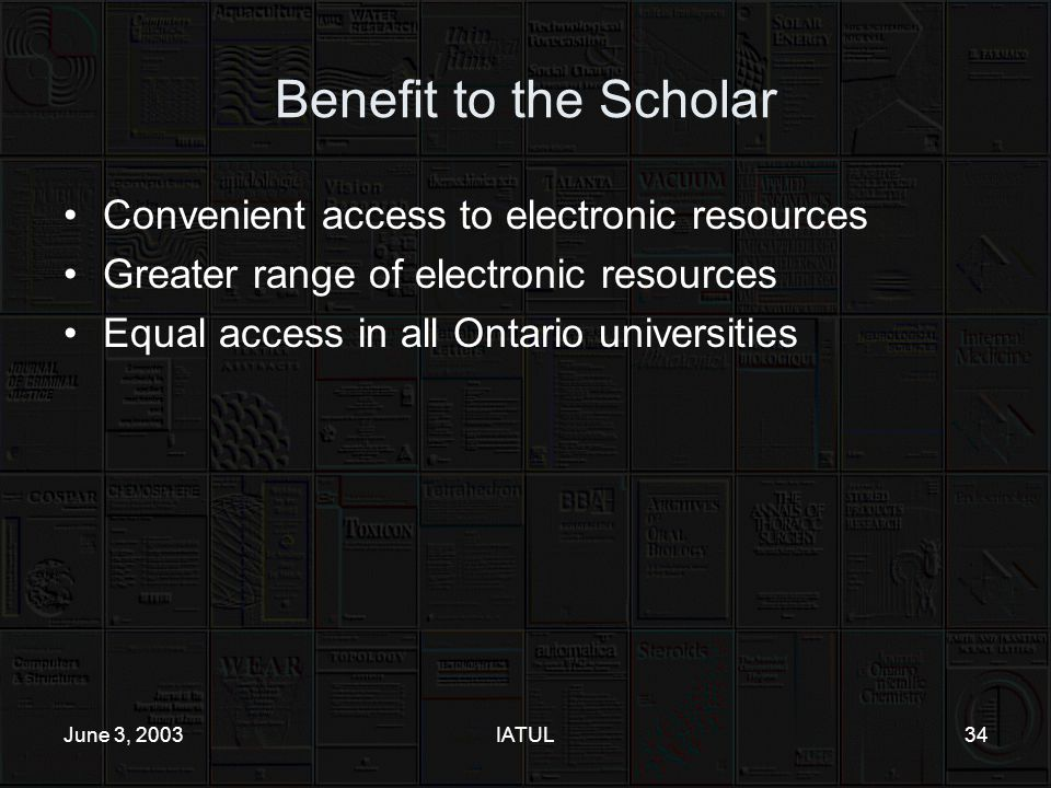 June 3, 2003IATUL34 Benefit to the Scholar Convenient access to electronic resources Greater range of electronic resources Equal access in all Ontario universities