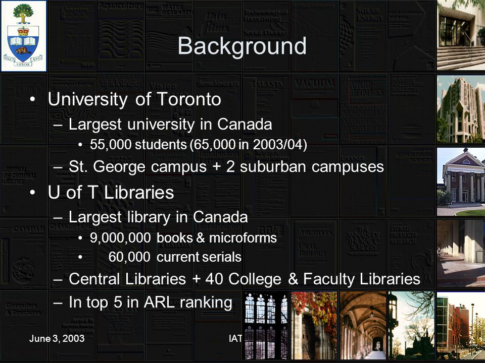 June 3, 2003IATUL4 Background University of Toronto –Largest university in Canada 55,000 students (65,000 in 2003/04) –St.