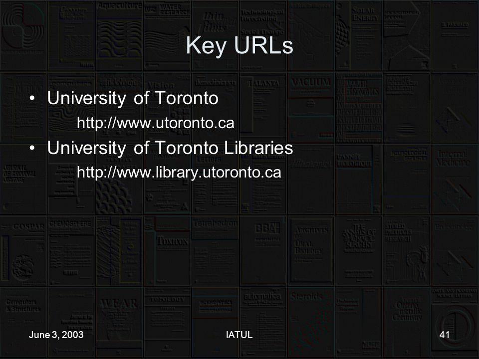 June 3, 2003IATUL41 Key URLs University of Toronto http://www.utoronto.ca University of Toronto Libraries http://www.library.utoronto.ca