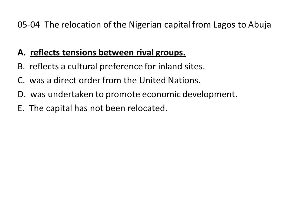 05-04 The relocation of the Nigerian capital from Lagos to Abuja A. reflects tensions between rival groups. B. reflects a cultural preference for inla