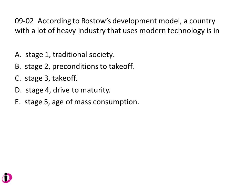 09-02 According to Rostow's development model, a country with a lot of heavy industry that uses modern technology is in A. stage 1, traditional societ