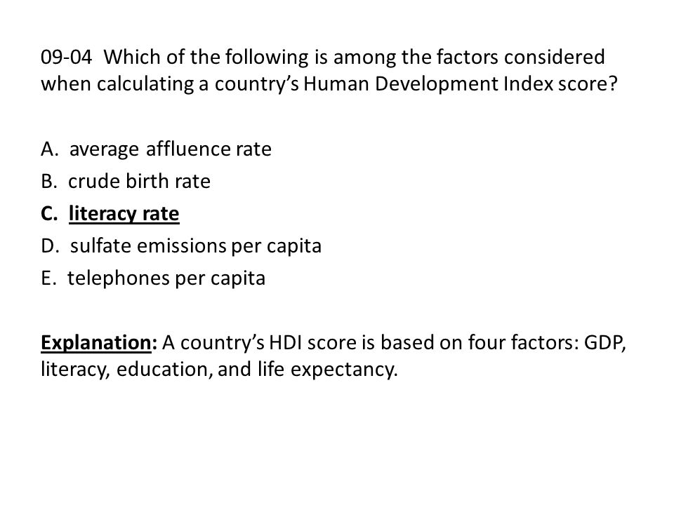 09-04 Which of the following is among the factors considered when calculating a country's Human Development Index score? A. average affluence rate B.
