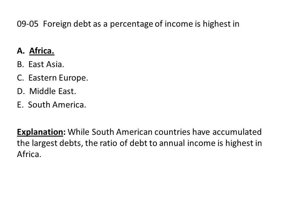 09-05 Foreign debt as a percentage of income is highest in A. Africa. B. East Asia. C. Eastern Europe. D. Middle East. E. South America. Explanation: