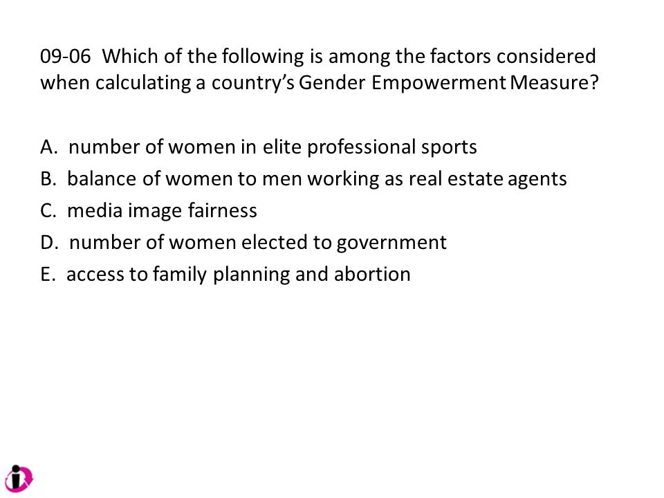 09-06 Which of the following is among the factors considered when calculating a country's Gender Empowerment Measure? A. number of women in elite prof