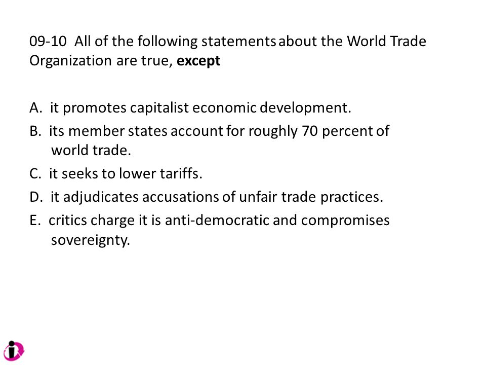 09-10 All of the following statements about the World Trade Organization are true, except A. it promotes capitalist economic development. B. its membe