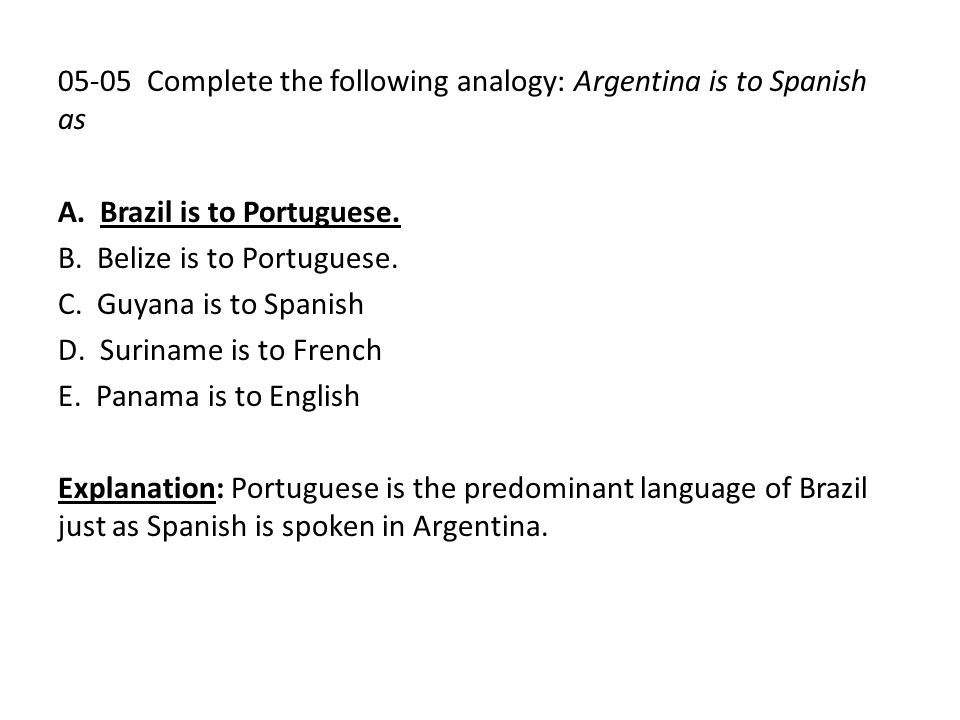 05-05 Complete the following analogy: Argentina is to Spanish as A. Brazil is to Portuguese. B. Belize is to Portuguese. C. Guyana is to Spanish D. Su