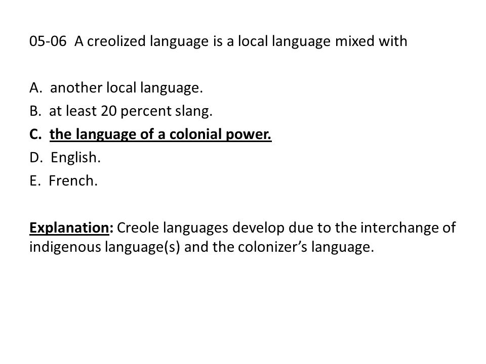 05-06 A creolized language is a local language mixed with A. another local language. B. at least 20 percent slang. C. the language of a colonial power