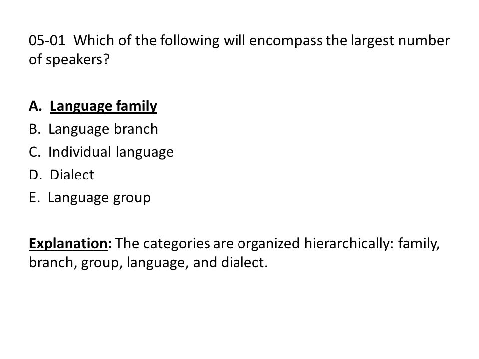 05-01 Which of the following will encompass the largest number of speakers? A. Language family B. Language branch C. Individual language D. Dialect E.