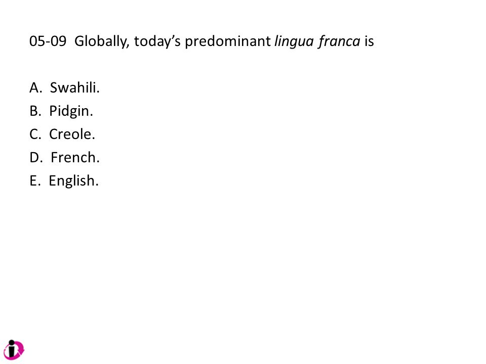05-09 Globally, today's predominant lingua franca is A. Swahili. B. Pidgin. C. Creole. D. French. E. English.
