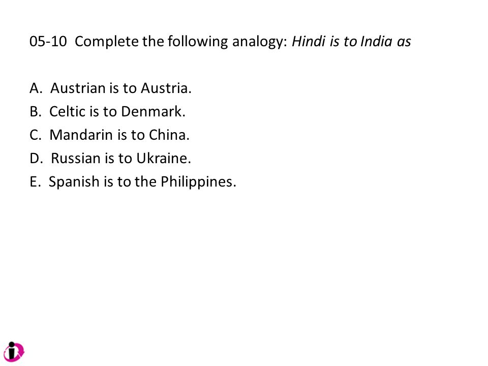 05-10 Complete the following analogy: Hindi is to India as A. Austrian is to Austria. B. Celtic is to Denmark. C. Mandarin is to China. D. Russian is