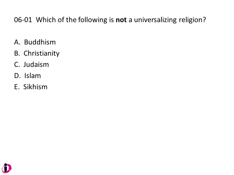 06-01 Which of the following is not a universalizing religion? A. Buddhism B. Christianity C. Judaism D. Islam E. Sikhism