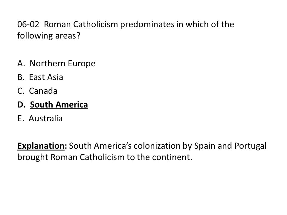 06-02 Roman Catholicism predominates in which of the following areas? A. Northern Europe B. East Asia C. Canada D. South America E. Australia Explanat